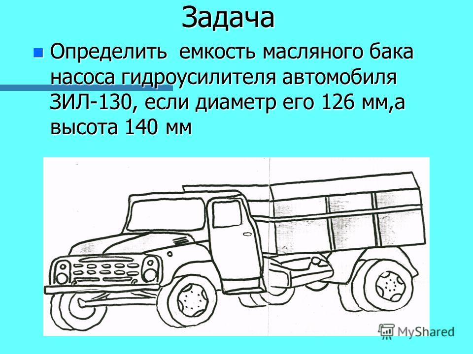 Задача n Определить емкость масляного бака насоса гидроусилителя автомобиля ЗИЛ-130, если диаметр его 126 мм,а высота 140 мм