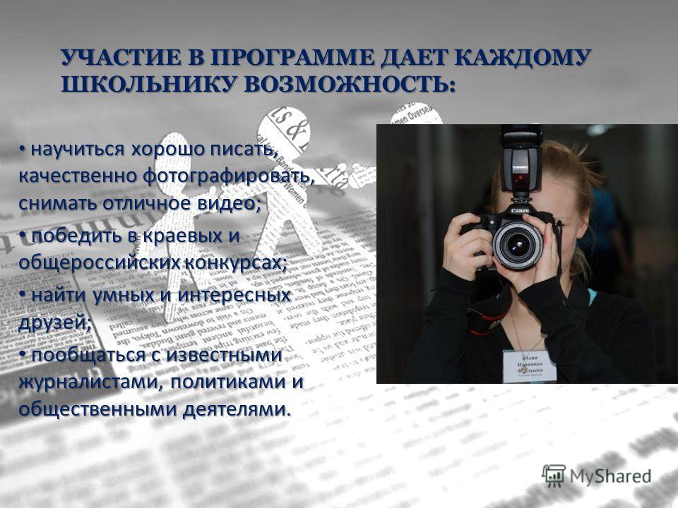 УЧАСТИЕ В ПРОГРАММЕ ДАЕТ КАЖДОМУ ШКОЛЬНИКУ ВОЗМОЖНОСТЬ: научиться хорошо писать, качественно фотографировать, снимать отличное видео; научиться хорошо писать, качественно фотографировать, снимать отличное видео; победить в краевых и общероссийских ко