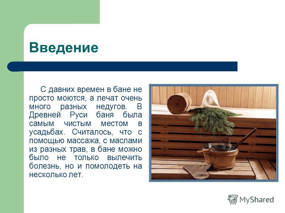 Введение С давних времен в бане не просто моются, а лечат очень много разных недугов. В Древней Руси баня была самым чистым местом в усадьбах. Считалось, что с помощью массажа, с маслами из разных трав, в бане можно было не только вылечить болезнь, н