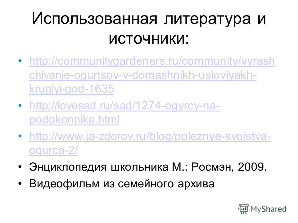 Использованная литература и источники: http://communitygardeners.ru/community/vyrash chivanie-ogurtsov-v-domashnikh-usloviyakh- kruglyi-god-1635http://communitygardeners.ru/community/vyrash chivanie-ogurtsov-v-domashnikh-usloviyakh- kruglyi-god-1635