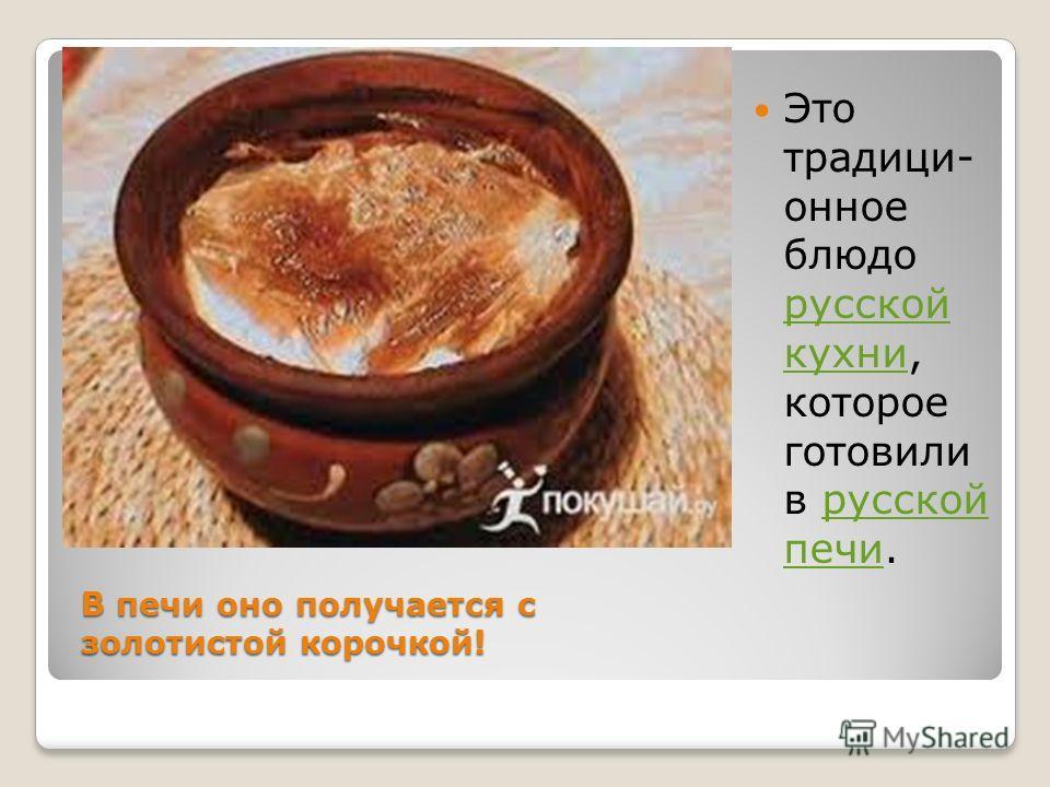 Это традици- онное блюдо русской кухни, которое готовили в русской печи. русской кухнирусской печи В печи оно получается с золотистой корочкой!