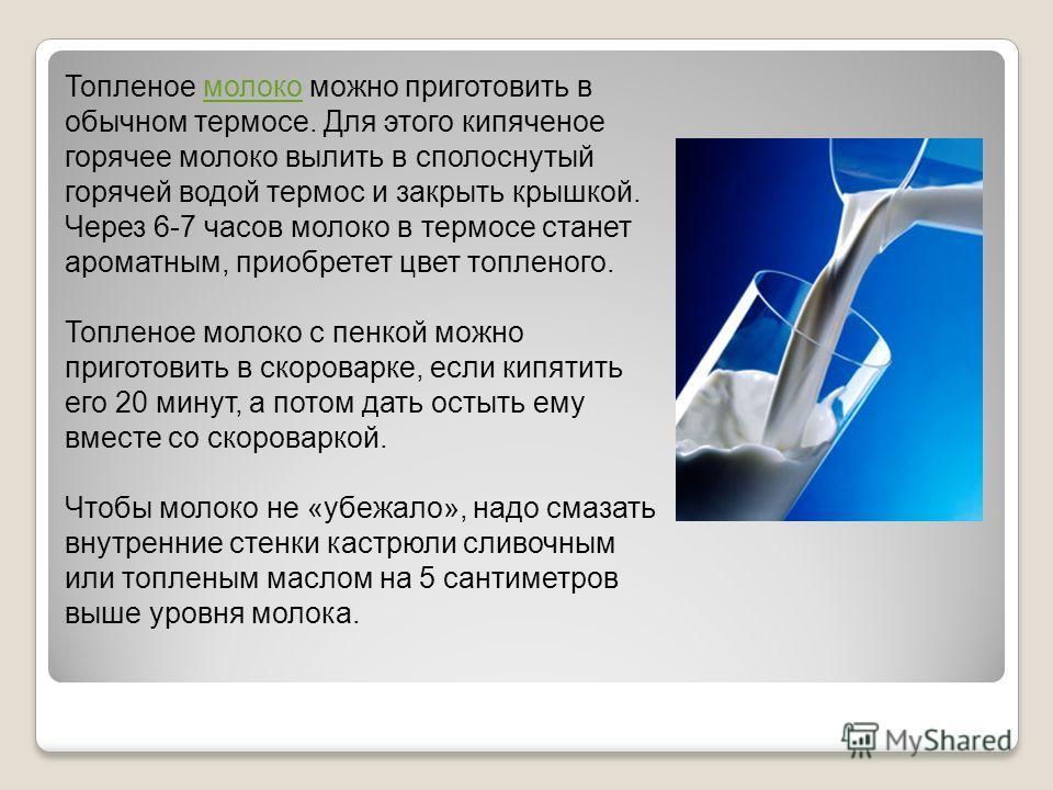 Топленое молоко можно приготовить в обычном термосе. Для этого кипяченое горячее молоко вылить в сполоснутый горячей водой термос и закрыть крышкой. Через 6-7 часов молоко в термосе станет ароматным, приобретет цвет топленого. Топленое молоко с пенко