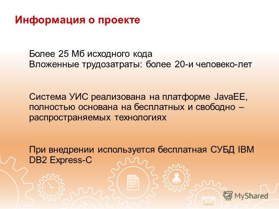 Более 25 Мб исходного кода Вложенные трудозатраты: более 20-и человеко-лет Система УИС реализована на платформе JavaEE, полностью основана на бесплатных и свободно – распространяемых технологиях При внедрении используется бесплатная СУБД IBM DB2 Expr