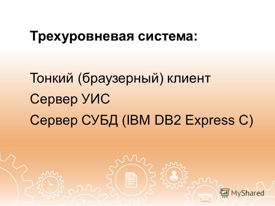 Трехуровневая система: Тонкий (браузерный) клиент Сервер УИС Сервер СУБД (IBM DB2 Express C)