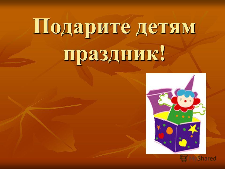 Подарите детям праздник!