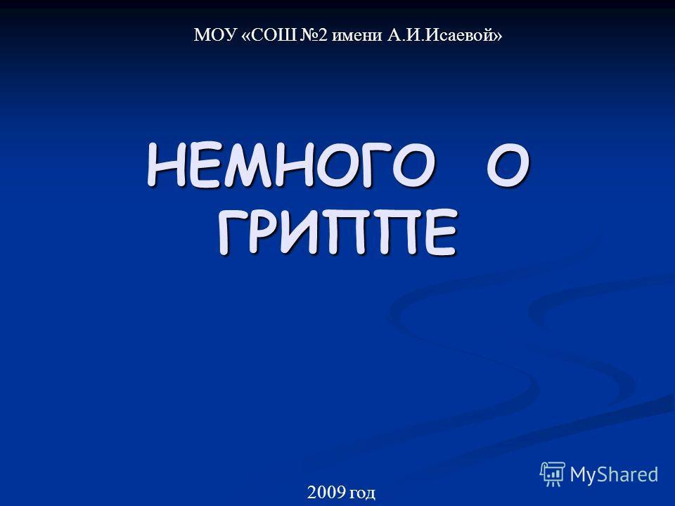 НЕМНОГО О ГРИППЕ МОУ «СОШ 2 имени А.И.Исаевой» 2009 год