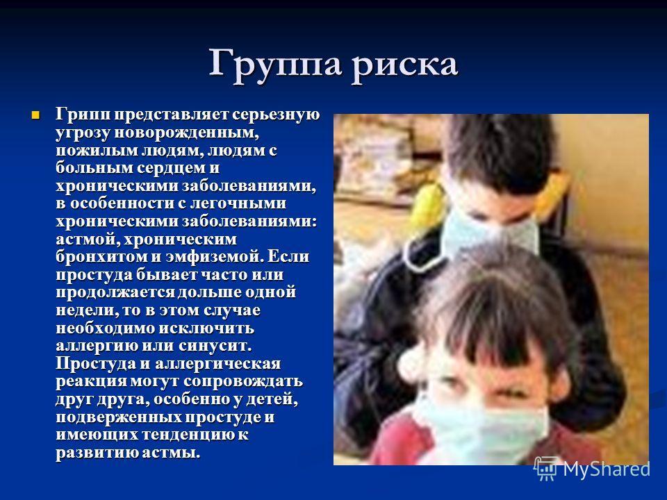 Грипп представляет серьезную угрозу новорожденным, пожилым людям, людям с больным сердцем и хроническими заболеваниями, в особенности с легочными хроническими заболеваниями: астмой, хроническим бронхитом и эмфиземой. Если простуда бывает часто или пр