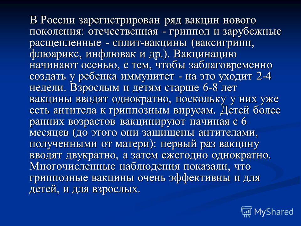 В России зарегистрирован ряд вакцин нового поколения: отечественная - гриппол и зарубежные расщепленные - сплит-вакцины (ваксигрипп, флюарикс, инфлювак и др.). Вакцинацию начинают осенью, с тем, чтобы заблаговременно создать у ребенка иммунитет - на