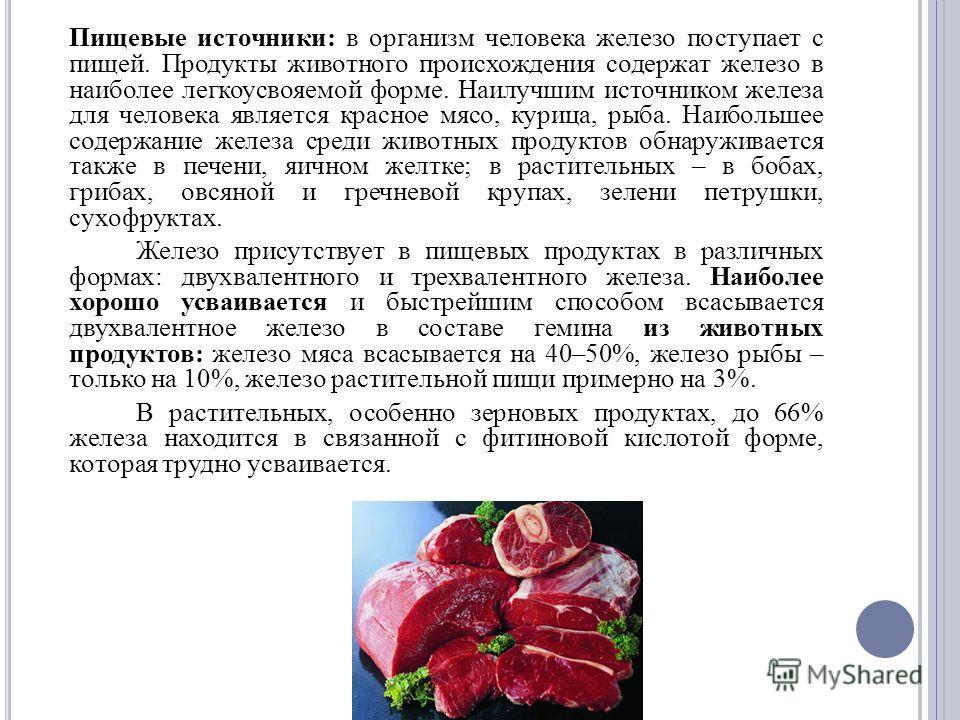 Пищевые источники: в организм человека железо поступает с пищей. Продукты животного происхождения содержат железо в наиболее легкоусвояемой форме. Наилучшим источником железа для человека является красное мясо, курица, рыба. Наибольшее содержание жел