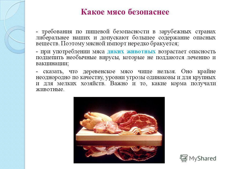 Какое мясо безопаснее - требования по пищевой безопасности в зарубежных странах либеральнее наших и допускают большее содержание опасных веществ. Поэтому мясной импорт нередко бракуется; - при употреблении мяса диких животных возрастает опасность под