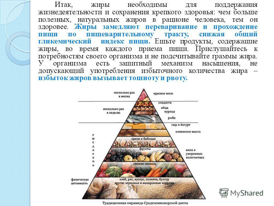 Итак, жиры необходимы для поддержания жизнедеятельности и сохранения крепкого здоровья: чем больше полезных, натуральных жиров в рационе человека, тем он здоровее. Жиры замедляют переваривание и прохождение пищи по пищеварительному тракту, снижая общ