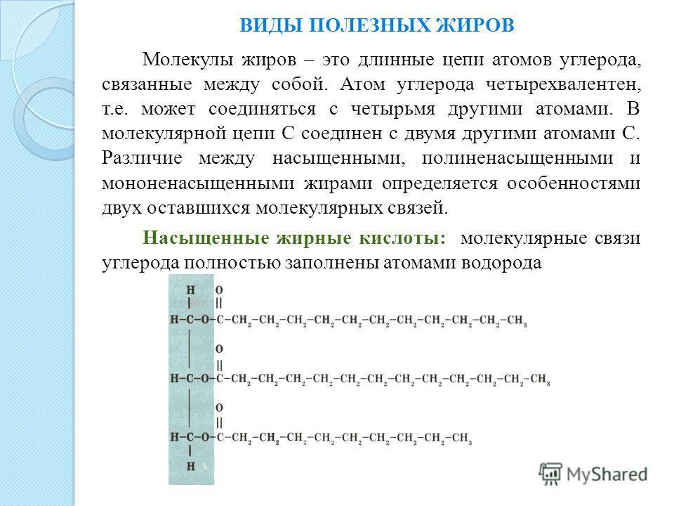 ВИДЫ ПОЛЕЗНЫХ ЖИРОВ Молекулы жиров – это длинные цепи атомов углерода, связанные между собой. Атом углерода четырехвалентен, т.е. может соединяться с четырьмя другими атомами. В молекулярной цепи С соединен с двумя другими атомами С. Различие между н