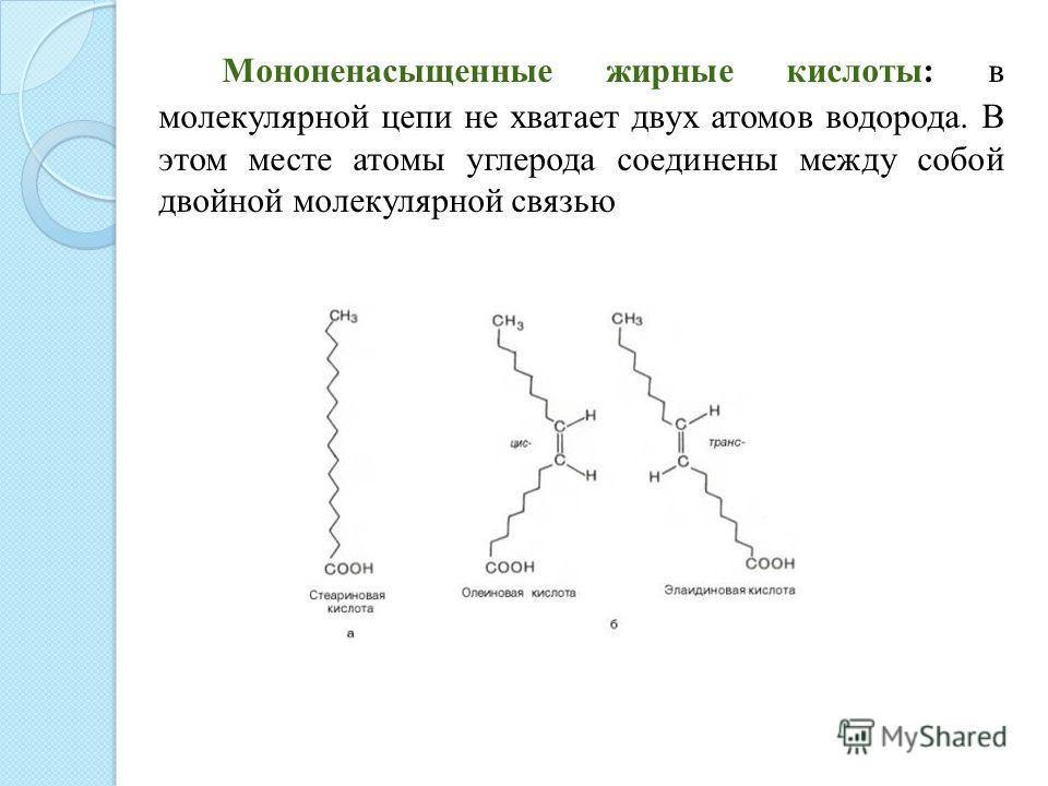 Мононенасыщенные жирные кислоты: в молекулярной цепи не хватает двух атомов водорода. В этом месте атомы углерода соединены между собой двойной молекулярной связью