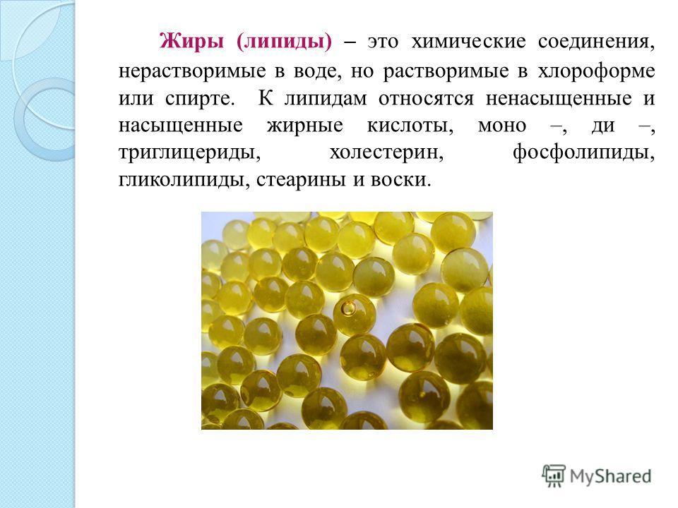 Жиры (липиды) – это химические соединения, нерастворимые в воде, но растворимые в хлороформе или спирте. К липидам относятся ненасыщенные и насыщенные жирные кислоты, моно –, ди –, триглицериды, холестерин, фосфолипиды, гликолипиды, стеарины и воски.