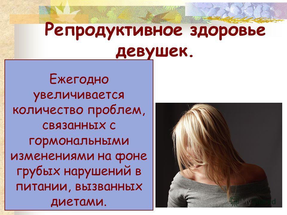 Репродуктивное здоровье девушек. Ежегодно увеличивается количество проблем, связанных с гормональными изменениями на фоне грубых нарушений в питании, вызванных диетами.