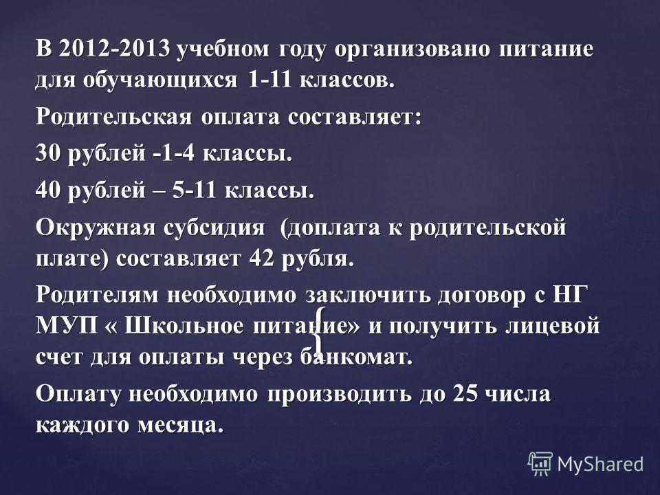 { В 2012-2013 учебном году организовано питание для обучающихся 1-11 классов. Родительская оплата составляет: 30 рублей -1-4 классы. 40 рублей – 5-11 классы. Окружная субсидия (доплата к родительской плате) составляет 42 рубля. Родителям необходимо з