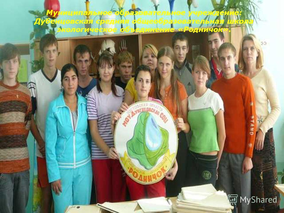 Муниципальное образовательное учреждение: Дубенцовская средняя общеобразовательная школа экологическое объединение «Родничок».