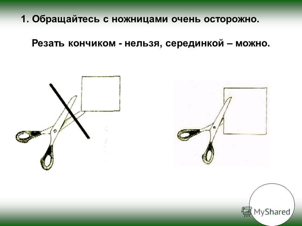 1.Обращайтесь с ножницами очень осторожно. Резать кончиком - нельзя, серединкой – можно.