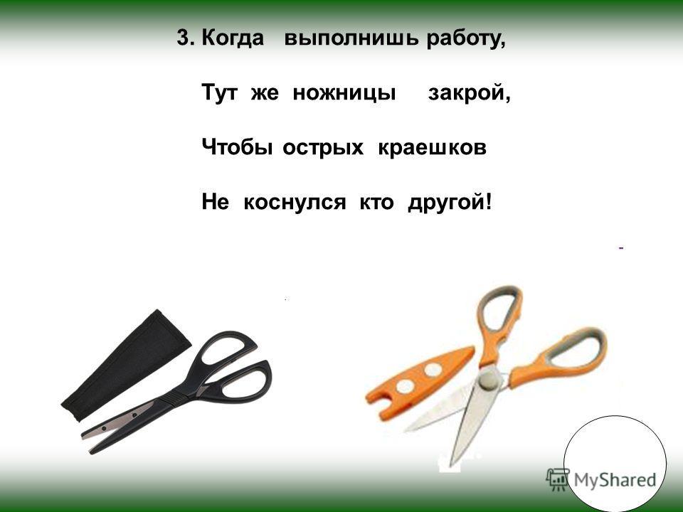 3. Когда выполнишь работу, Тут же ножницы закрой, Чтобы острых краешков Не коснулся кто другой!