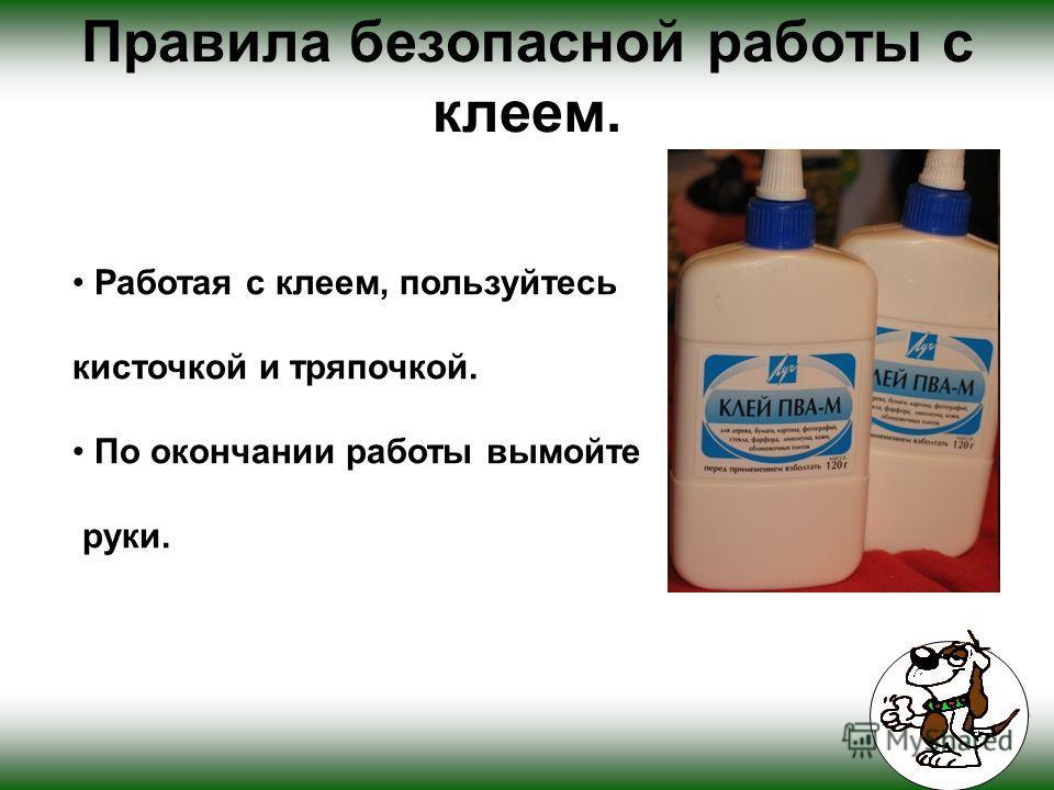 Правила безопасной работы с клеем. Работая с клеем, пользуйтесь кисточкой и тряпочкой. По окончании работы вымойте руки.