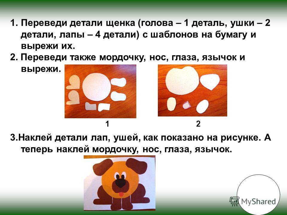 1.Переведи детали щенка (голова – 1 деталь, ушки – 2 детали, лапы – 4 детали) с шаблонов на бумагу и вырежи их. 2. Переведи также мордочку, нос, глаза, язычок и вырежи. 3.Наклей детали лап, ушей, как показано на рисунке. А теперь наклей мордочку, нос