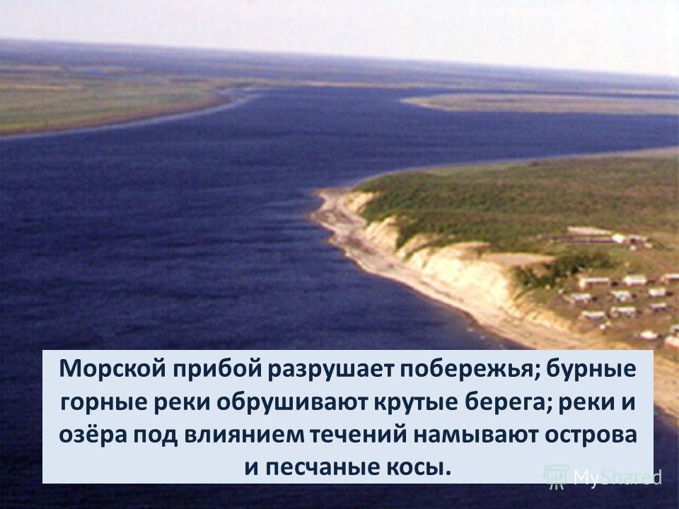 Морской прибой разрушает побережья; бурные горные реки обрушивают крутые берега; реки и озёра под влиянием течений намывают острова и песчаные косы.