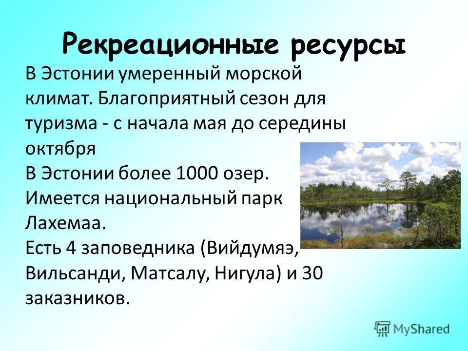 Рекреационные ресурсы В Эстонии умеренный морской климат. Благоприятный сезон для туризма - с начала мая до середины октября В Эстонии более 1000 озер. Имеется национальный парк Лахемаа. Есть 4 заповедника (Вийдумяэ, Вильсанди, Матсалу, Нигула) и 30
