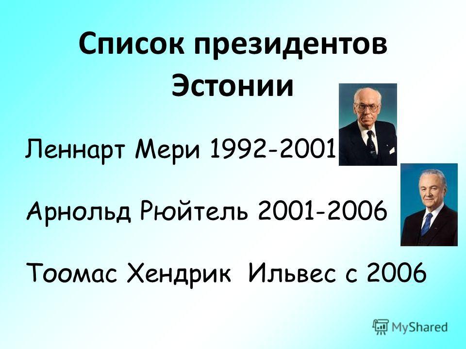 Список президентов Эстонии Леннарт Мери 1992-2001 Арнольд Рюйтель 2001-2006 Тоомас Хендрик Ильвес с 2006