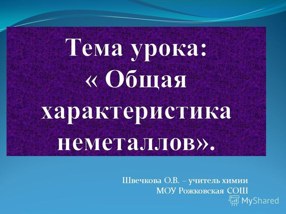 Швечкова О.В. – учитель химии МОУ Рожковская СОШ