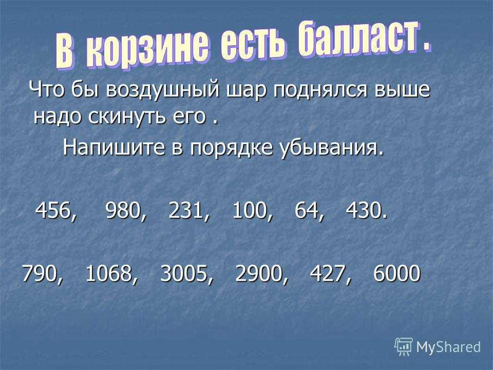 Что бы воздушный шар поднялся выше надо скинуть его. Что бы воздушный шар поднялся выше надо скинуть его. Напишите в порядке убывания. Напишите в порядке убывания. 456, 980, 231, 100, 64, 430. 456, 980, 231, 100, 64, 430. 790, 1068, 3005, 2900, 427,