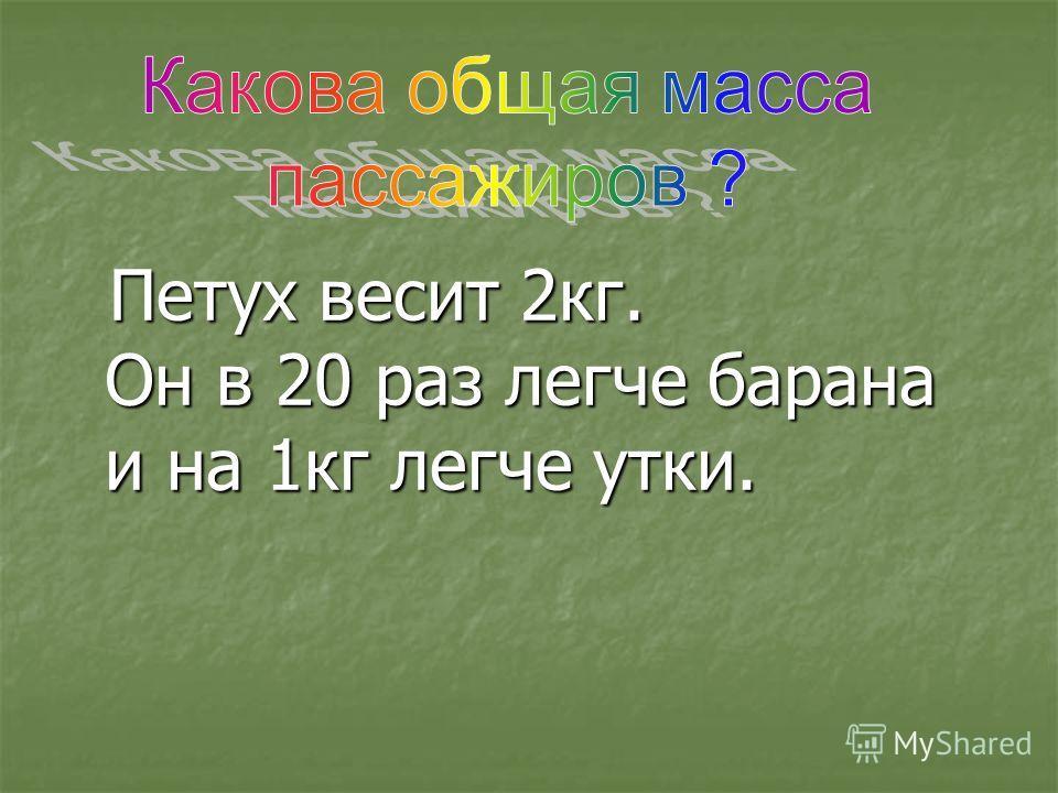 Петух весит 2кг. Он в 20 раз легче барана и на 1кг легче утки. Петух весит 2кг. Он в 20 раз легче барана и на 1кг легче утки.