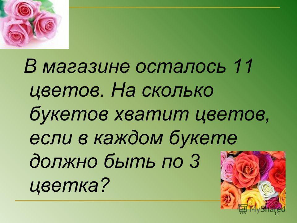 В магазине осталось 11 цветов. На сколько букетов хватит цветов, если в каждом букете должно быть по 3 цветка? 11