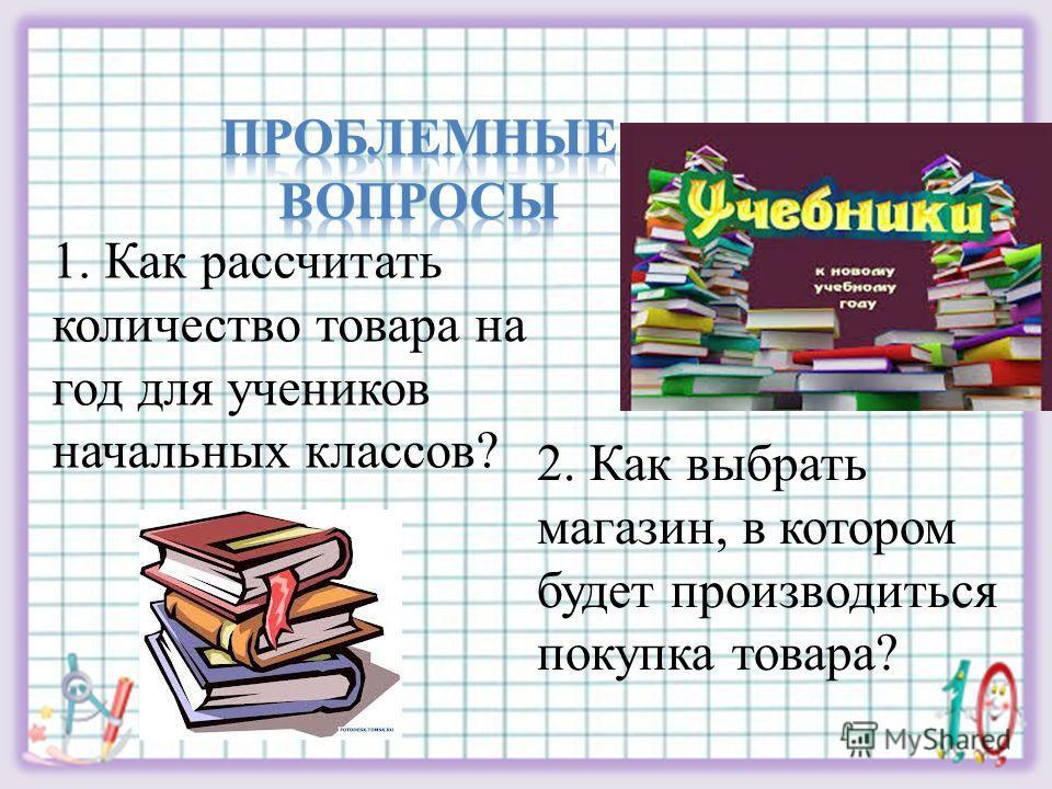 1. Как рассчитать количество товара на год для учеников начальных классов? 2. Как выбрать магазин, в котором будет производиться покупка товара?