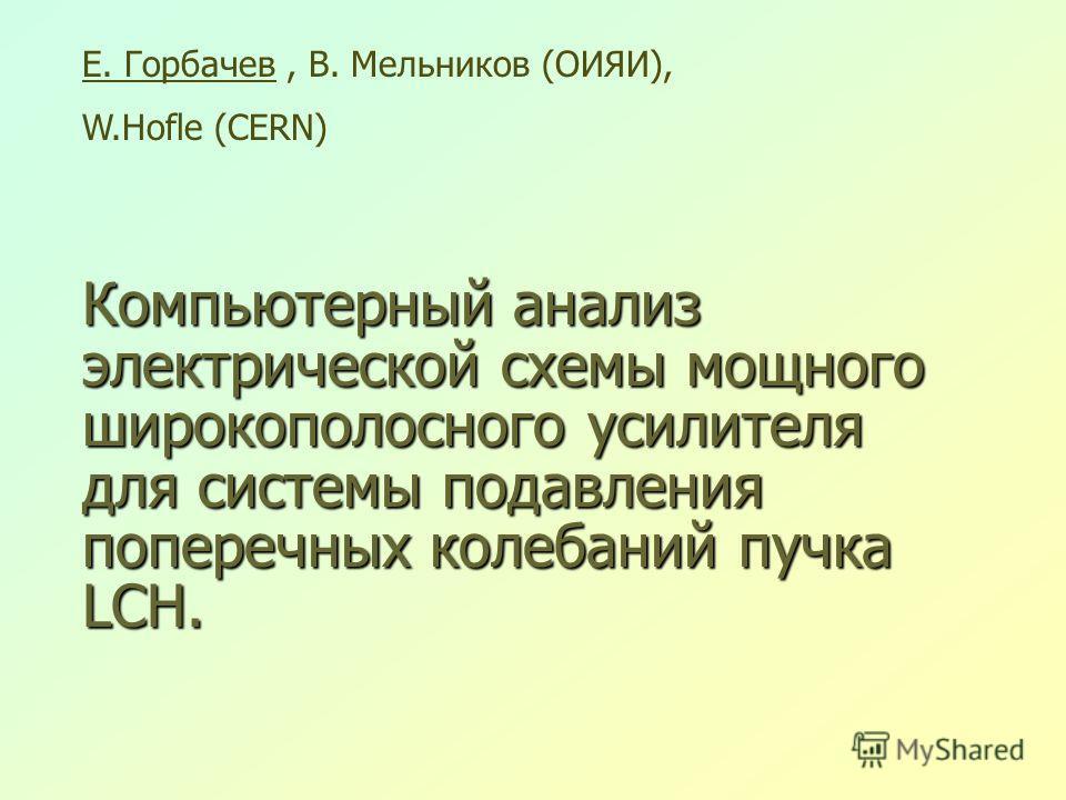 Компьютерный анализ электрической схемы мощного широкополосного усилителя для системы подавления поперечных колебаний пучка LCH. Е. Горбачев, В. Мельников (ОИЯИ), W.Hofle (CERN)