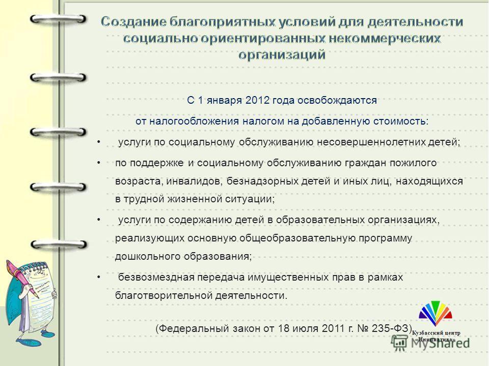 С 1 января 2012 года освобождаются от налогообложения налогом на добавленную стоимость: услуги по социальному обслуживанию несовершеннолетних детей; по поддержке и социальному обслуживанию граждан пожилого возраста, инвалидов, безнадзорных детей и ин