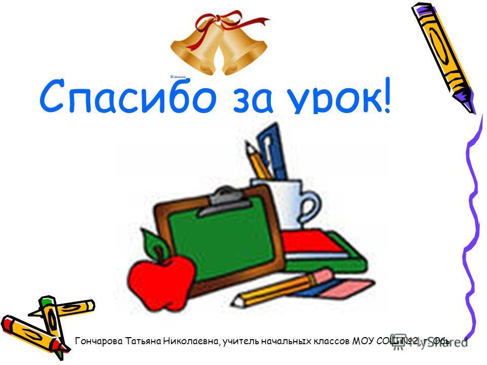 Спасибо за урок! Гончарова Татьяна Николаевна, учитель начальных классов МОУ СОШ 2, г. Обь
