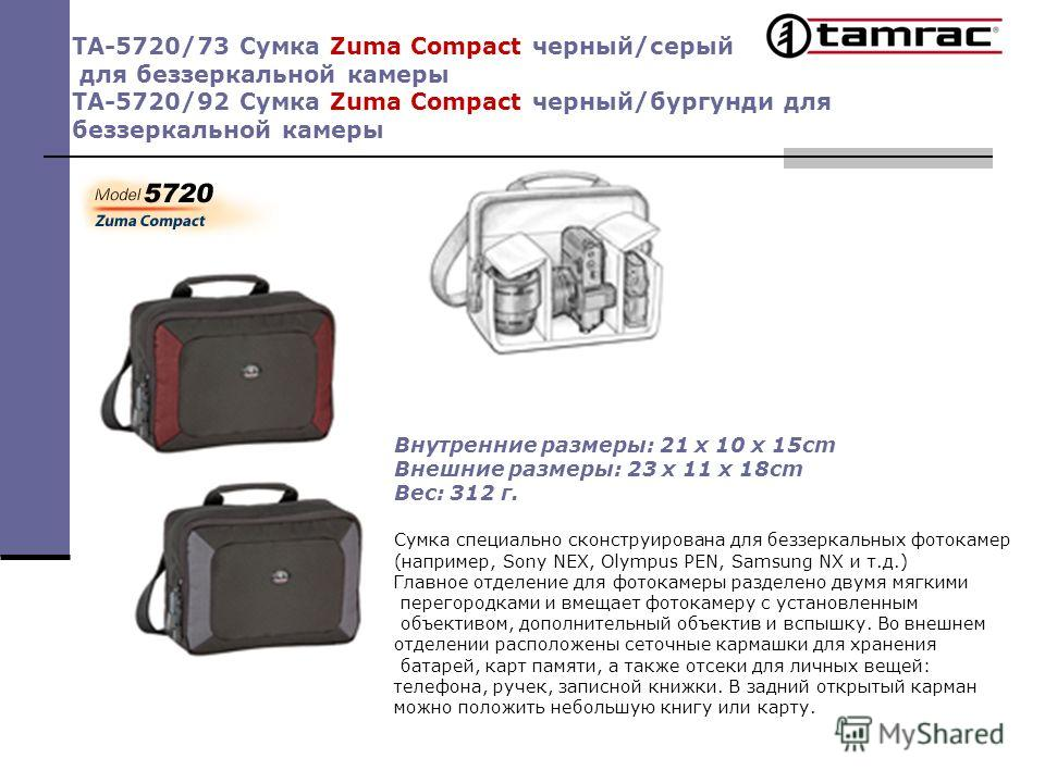 TA-5720/73 Сумка Zuma Compact черный/серый для беззеркальной камеры TA-5720/92 Сумка Zuma Compact черный/бургунди для беззеркальной камеры Внутренние размеры: 21 x 10 x 15cm Внешние размеры: 23 x 11 x 18cm Вес: 312 г. Сумка специально сконструирована