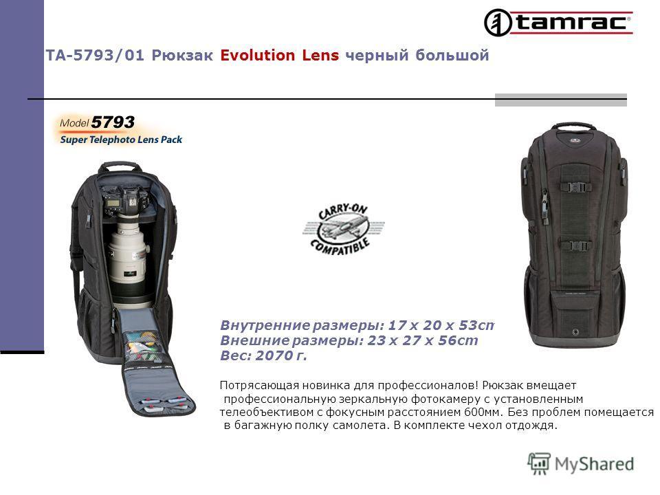 TA-5793/01 Рюкзак Evolution Lens черный большой Внутренние размеры: 17 x 20 x 53cm Внешние размеры: 23 x 27 x 56cm Вес: 2070 г. Потрясающая новинка для профессионалов! Рюкзак вмещает профессиональную зеркальную фотокамеру с установленным телеобъектив