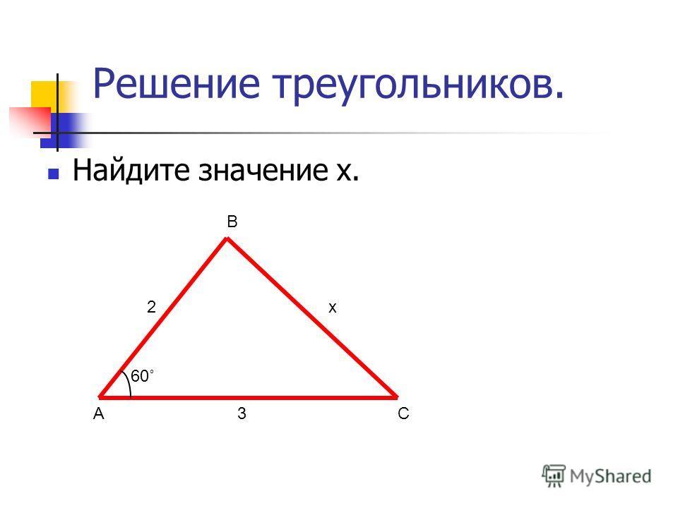 Решение треугольников. Найдите значение х. А В С 2 3 х 60˚