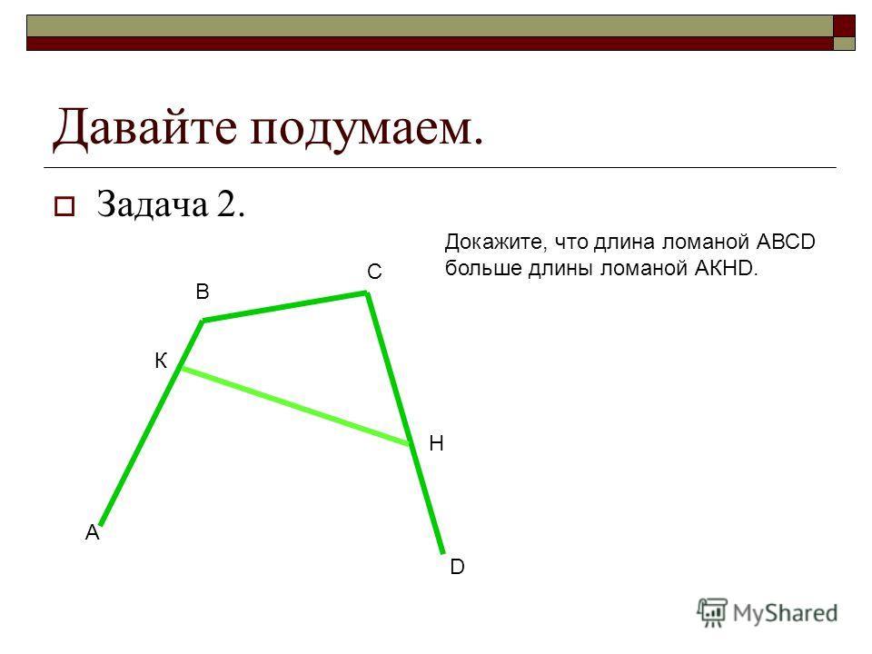 Давайте подумаем. Задача 2. А В С К H D Докажите, что длина ломаной АВСD больше длины ломаной АКHD.
