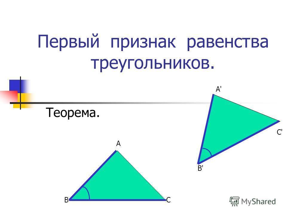 Первый признак равенства треугольников. Теорема. В А С В'В' А'А' С'С'