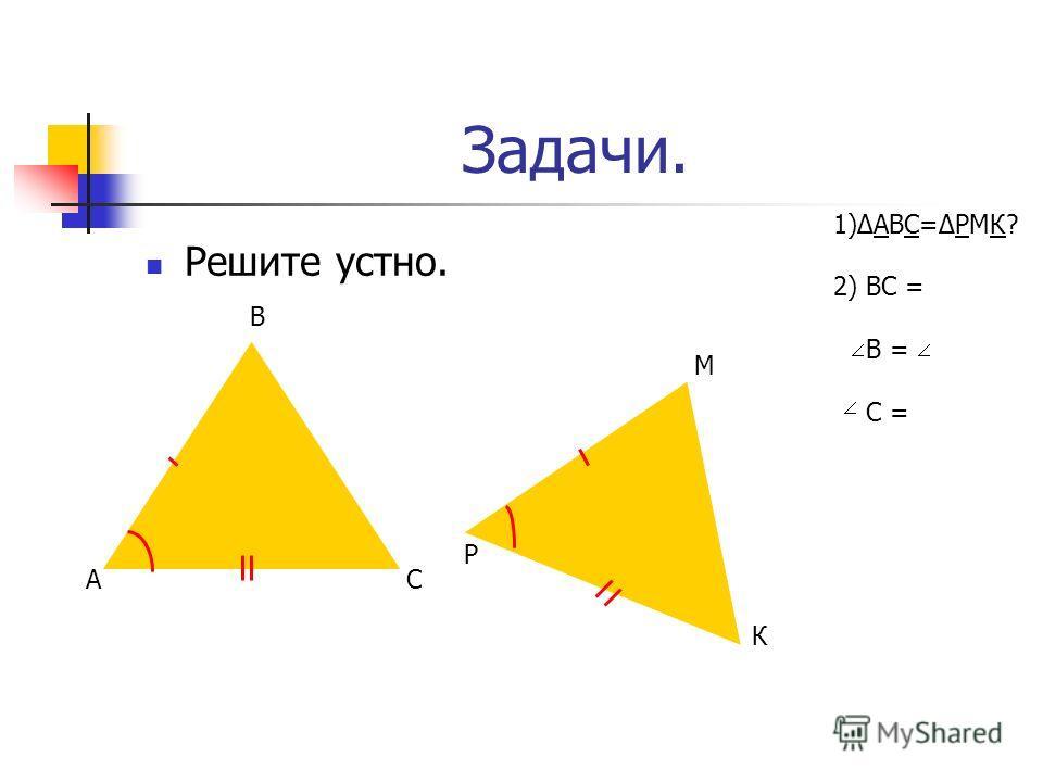 Задачи. Решите устно. А В С Р М К 1)АВС=РМК? 2) ВС = В = С =