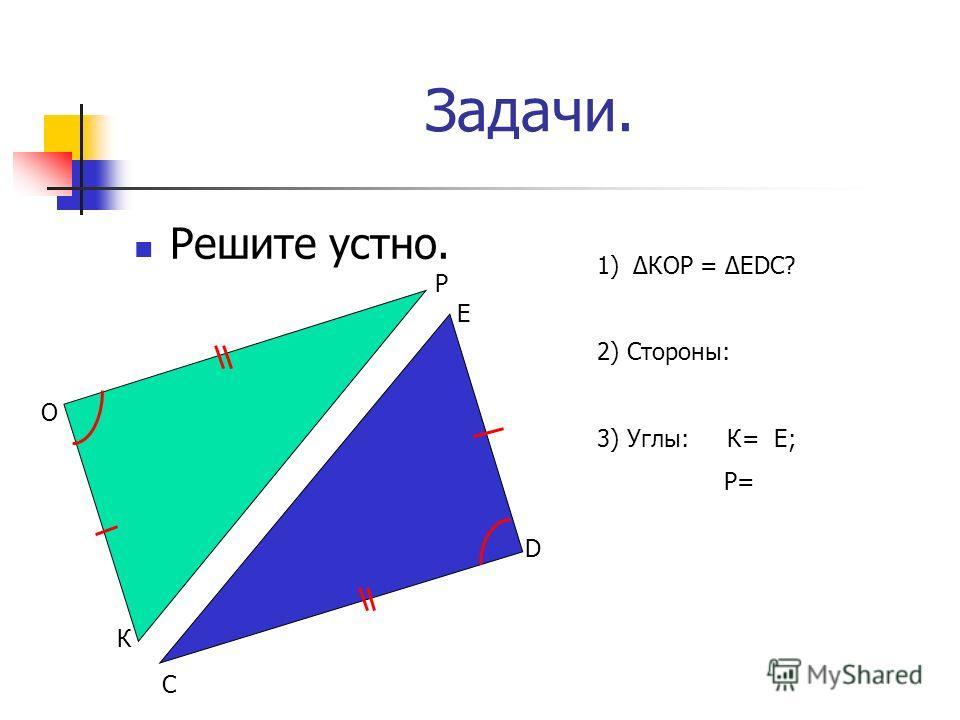 Задачи. Решите устно. О Р К С D Е 1)КОР = ЕDС? 2) Стороны: 3) Углы: К= Е; Р=