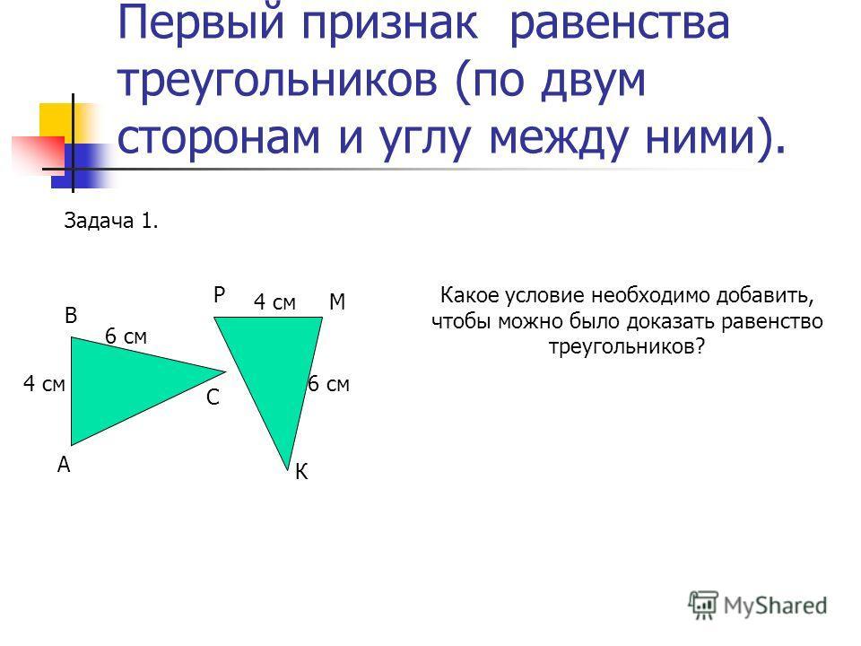 Первый признак равенства треугольников (по двум сторонам и углу между ними). А В С 4 см Р М К Задача 1. Какое условие необходимо добавить, чтобы можно было доказать равенство треугольников? 6 см