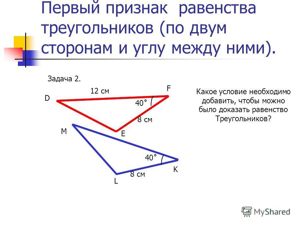 Первый признак равенства треугольников (по двум сторонам и углу между ними). Задача 2. D F Е М L K 12 см 8 см 40˚ Какое условие необходимо добавить, чтобы можно было доказать равенство Треугольников?
