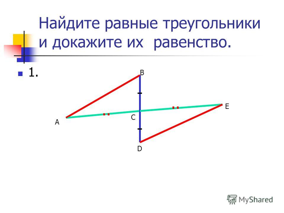 Найдите равные треугольники и докажите их равенство. 1. А В С D E