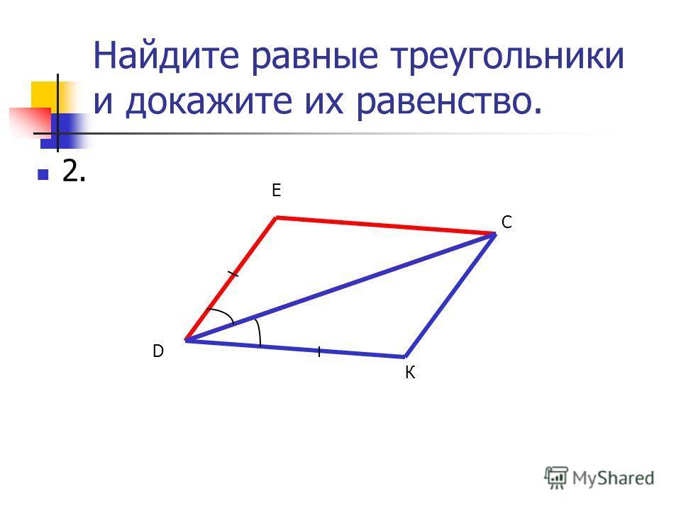 Найдите равные треугольники и докажите их равенство. 2. D Е С К