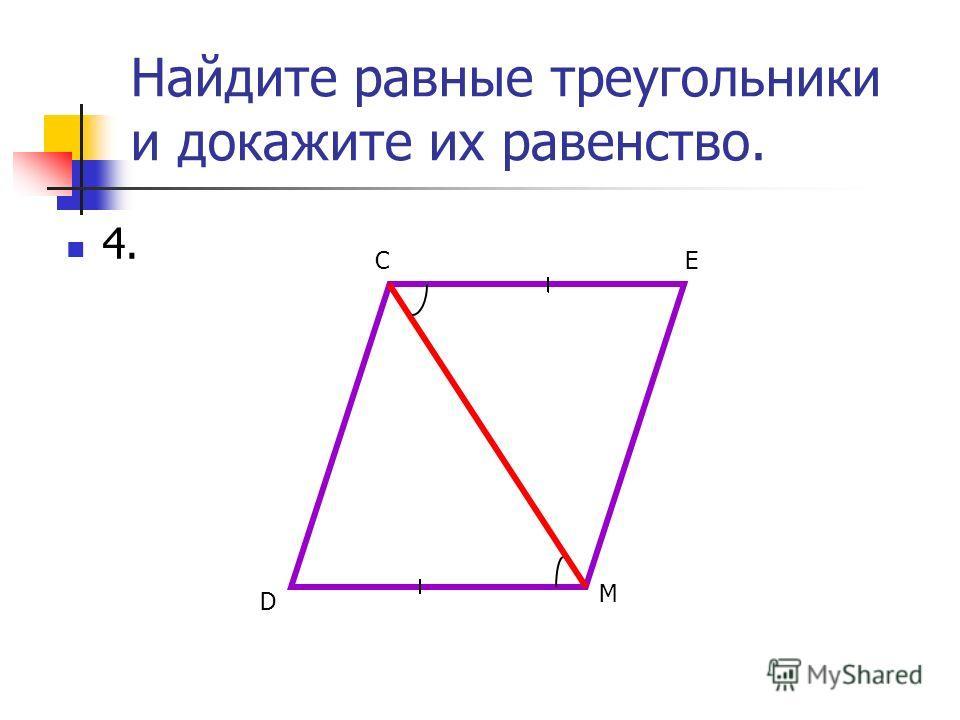Найдите равные треугольники и докажите их равенство. 4. D СЕ М