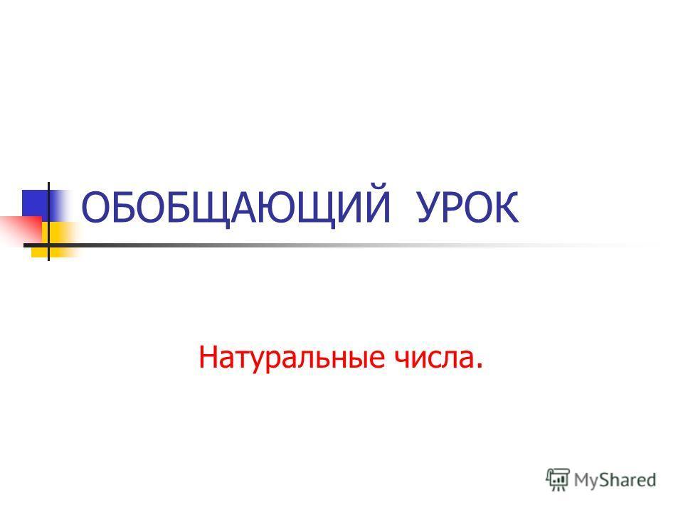 ОБОБЩАЮЩИЙ УРОК Натуральные числа.