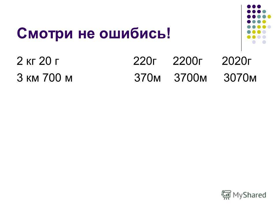 Смотри не ошибись! 2 кг 20 г 220г 2200г 2020г 3 км 700 м 370м 3700м 3070м